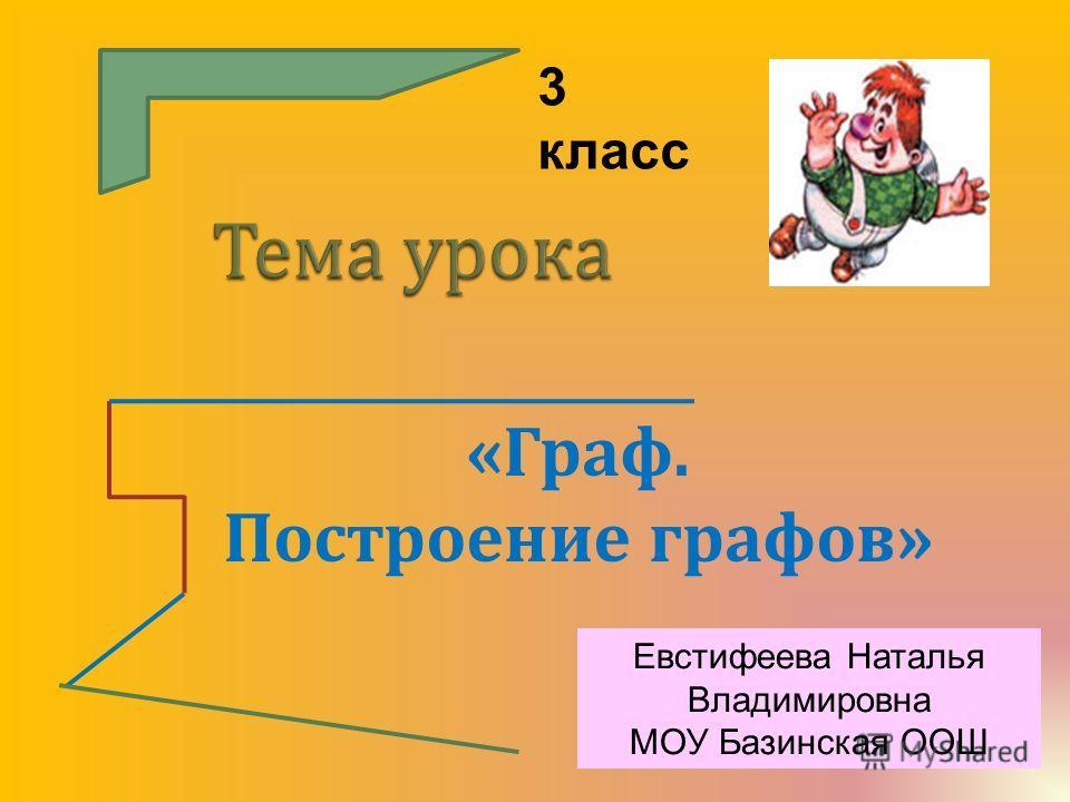 « Граф. Построение графов » 3 класс Евстифеева Наталья Владимировна МОУ Базинская ООШ