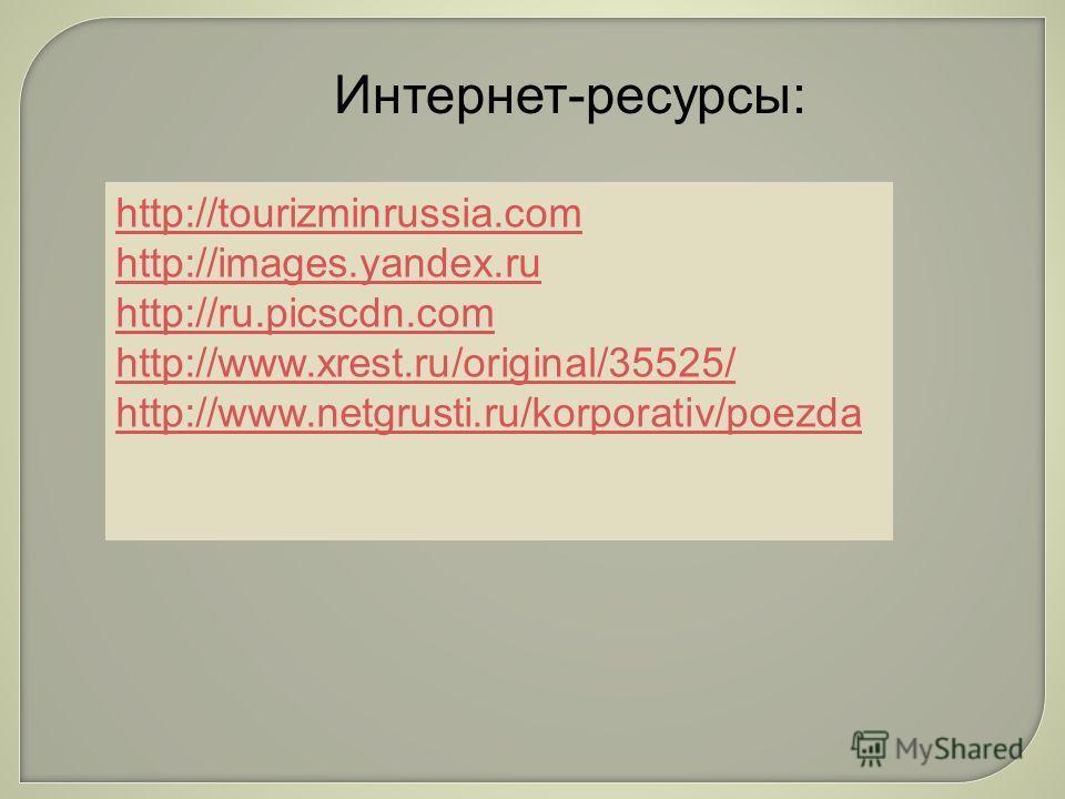 Интернет-ресурсы: http://tourizminrussia.com http://images.yandex.ru http://ru.picscdn.com http://www.xrest.ru/original/35525/ http://www.netgrusti.ru/korporativ/poezda