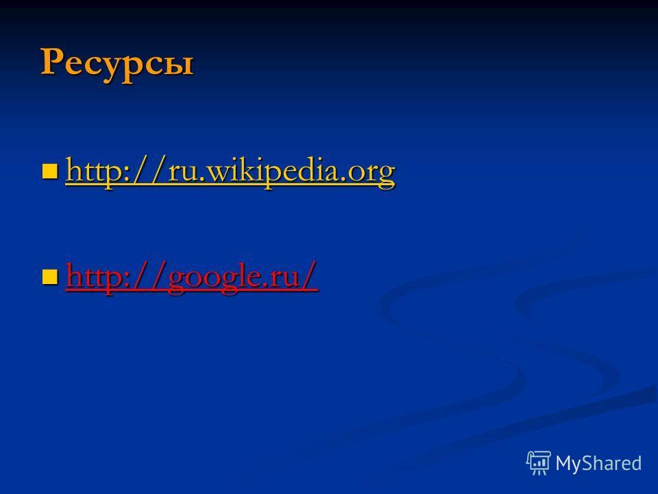 Ресурсы http://ru.wikipedia.org http://ru.wikipedia.org http://ru.wikipedia.org http://google.ru/ http://google.ru/