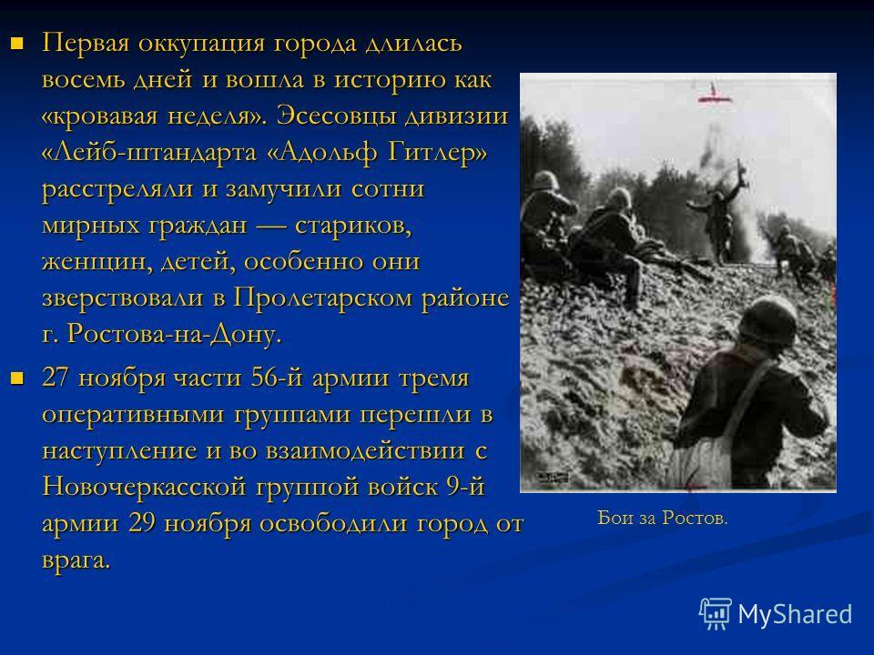 Первая оккупация города длилась восемь дней и вошла в историю как «кровавая неделя». Эсесовцы дивизии «Лейб-штандарта «Адольф Гитлер» расстреляли и замучили сотни мирных граждан стариков, женщин, детей, особенно они зверствовали в Пролетарском районе
