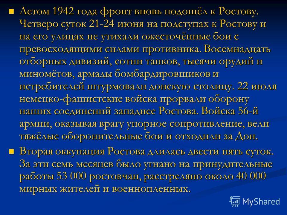 Летом 1942 года фронт вновь подошёл к Ростову. Четверо суток 21-24 июня на подступах к Ростову и на его улицах не утихали ожесточённые бои с превосходящими силами противника. Восемнадцать отборных дивизий, сотни танков, тысячи орудий и миномётов, арм