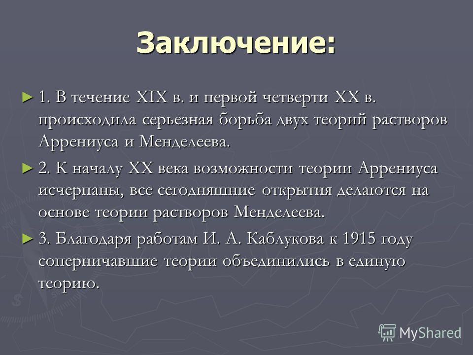 Заключение: 1. В течение XIX в. и первой четверти XX в. происходила серьезная борьба двух теорий растворов Аррениуса и Менделеева. 1. В течение XIX в. и первой четверти XX в. происходила серьезная борьба двух теорий растворов Аррениуса и Менделеева.