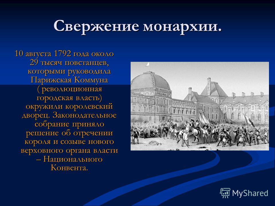 Свержение монархии. 10 августа 1792 года около 29 тысяч повстанцев, которыми руководила Парижская Коммуна ( революционная городская власть) окружили королевский дворец. Законодательное собрание приняло решение об отречении короля и созыве нового верх