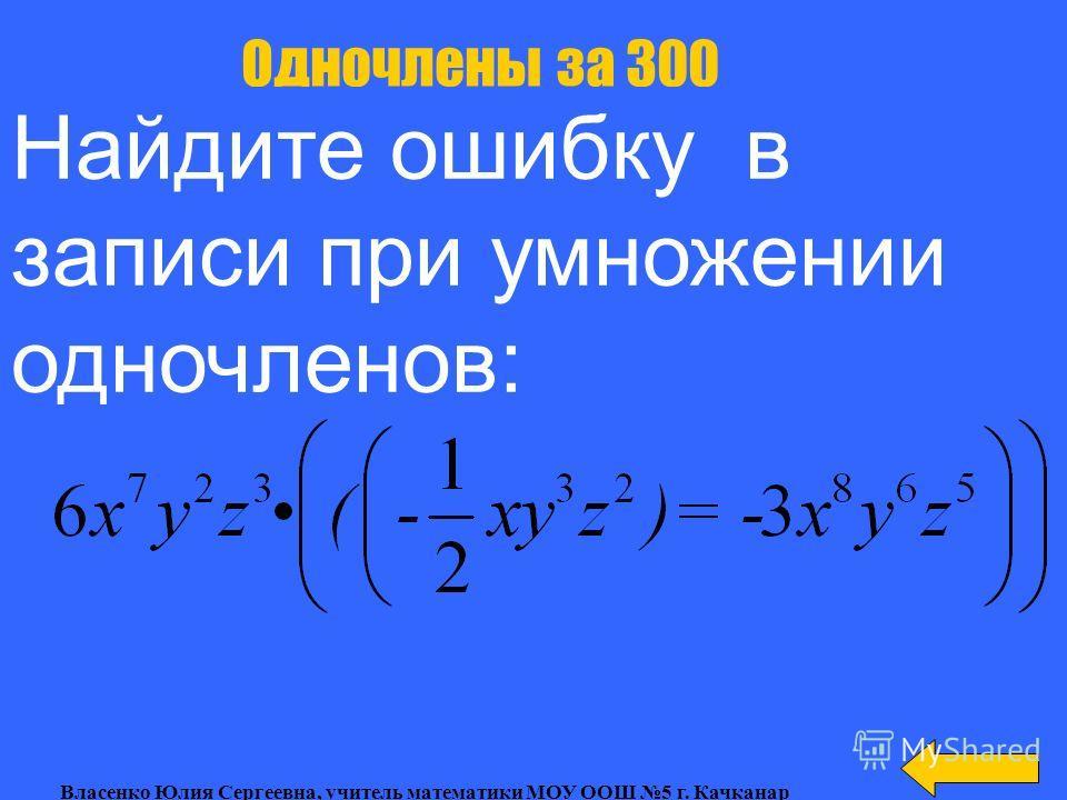 Представить в виде квадрата одночлена: Одночлены за 200 Власенко Юлия Сергеевна, учитель математики МОУ ООШ 5 г. Качканар