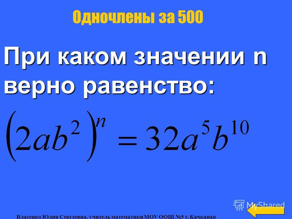Привести к стандартному виду одночлен: Одночлены за 400 Власенко Юлия Сергеевна, учитель математики МОУ ООШ 5 г. Качканар