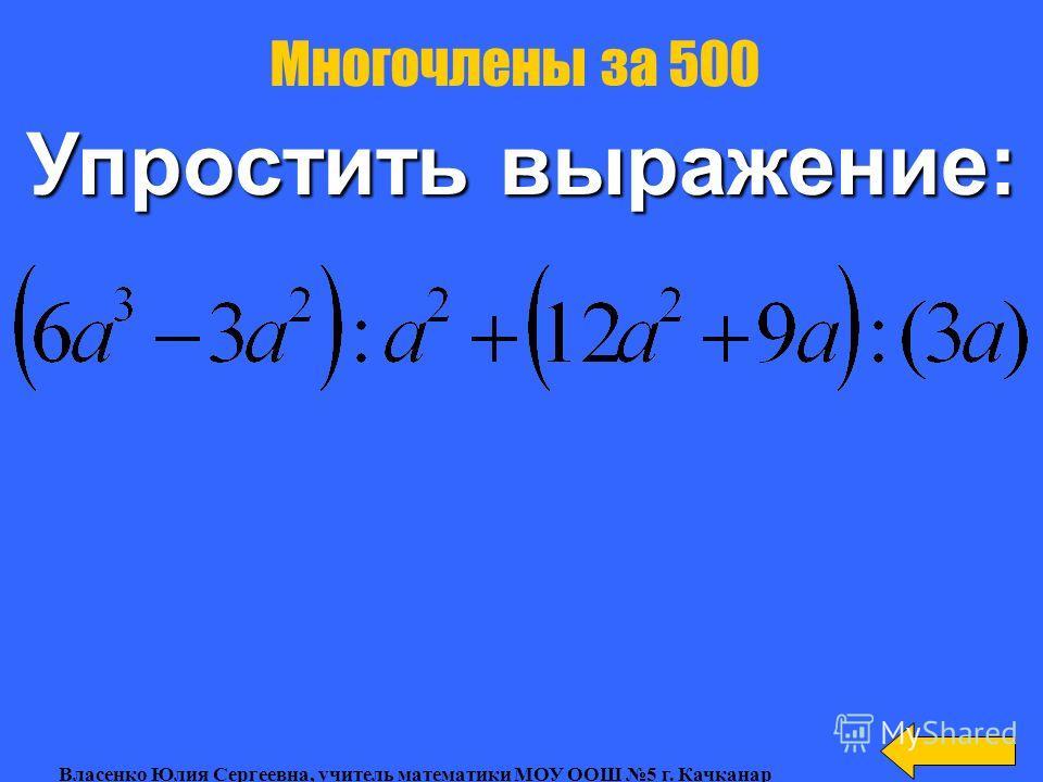 Решить уравнение: Многочлены за 400 Власенко Юлия Сергеевна, учитель математики МОУ ООШ 5 г. Качканар