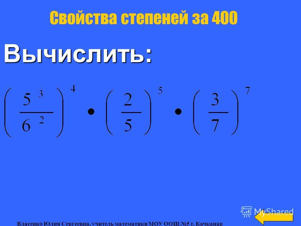 Вычислить: Свойства степеней Свойства степеней за 300 Власенко Юлия Сергеевна, учитель математики МОУ ООШ 5 г. Качканар