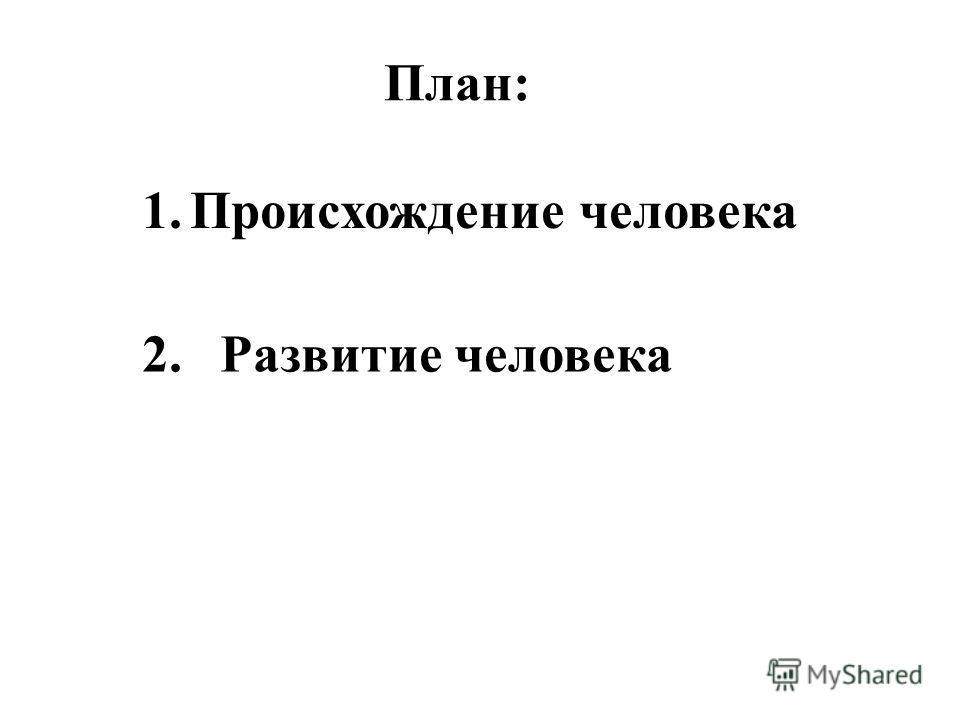 1.Происхождение человека 2.Развитие человека План: