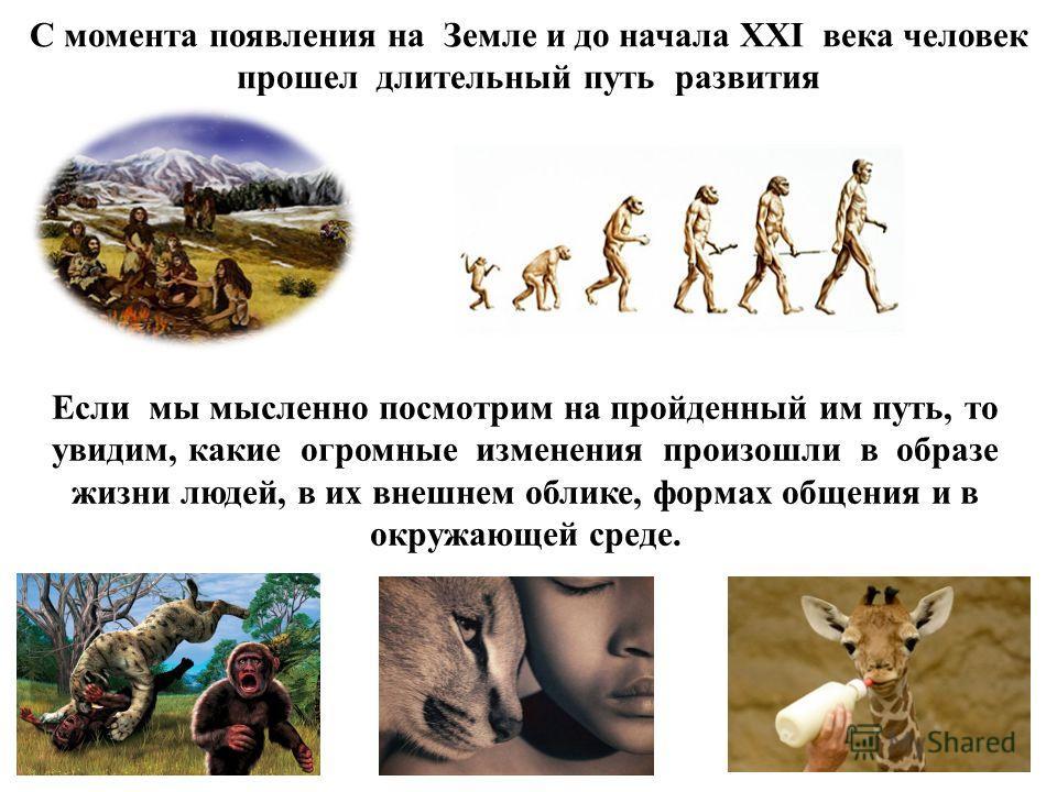 Если мы мысленно посмотрим на пройденный им путь, то увидим, какие огромные изменения произошли в образе жизни людей, в их внешнем облике, формах общения и в окружающей среде. С момента появления на Земле и до начала XXI века человек прошел длительны