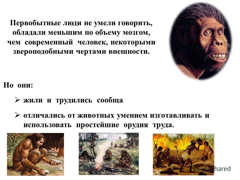 Первобытные люди не умели говорить, обладали меньшим по объему мозгом, чем современный человек, некоторыми звероподобными чертами внешности. жили и трудились сообща Но они: отличались от животных умением изготавливать и использовать простейшие орудия