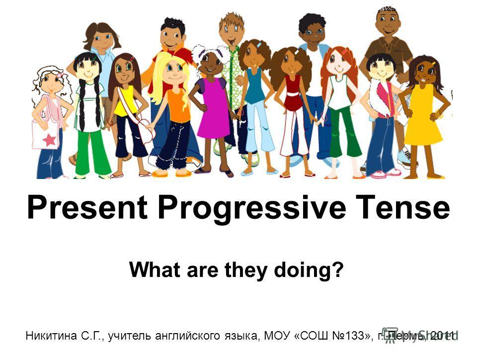 Present Progressive Tense What are they doing? Никитина С.Г., учитель английского языка, МОУ «СОШ 133», г. Пермь, 2011