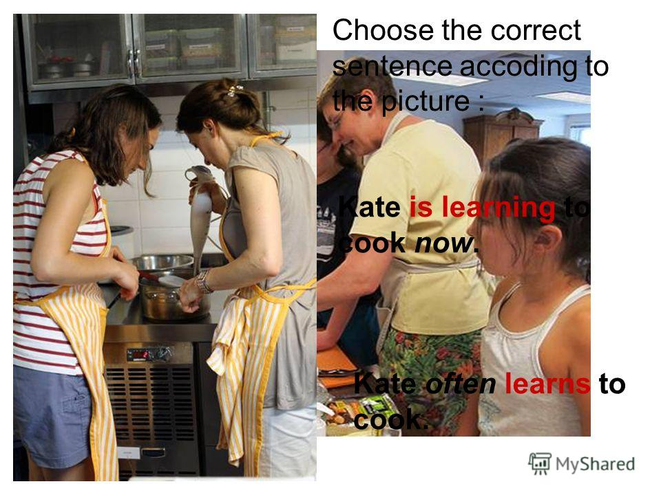 Kate is learning to cook now. Kate often learns to cook. Choose the correct sentence accoding to the picture :