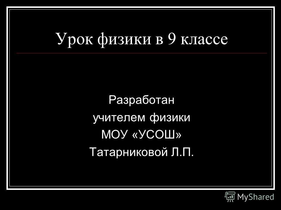 Урок физики в 9 классе Разработан учителем физики МОУ «УСОШ» Татарниковой Л.П.
