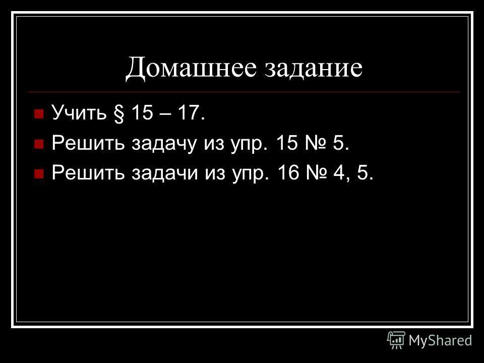 Домашнее задание Учить § 15 – 17. Решить задачу из упр. 15 5. Решить задачи из упр. 16 4, 5.