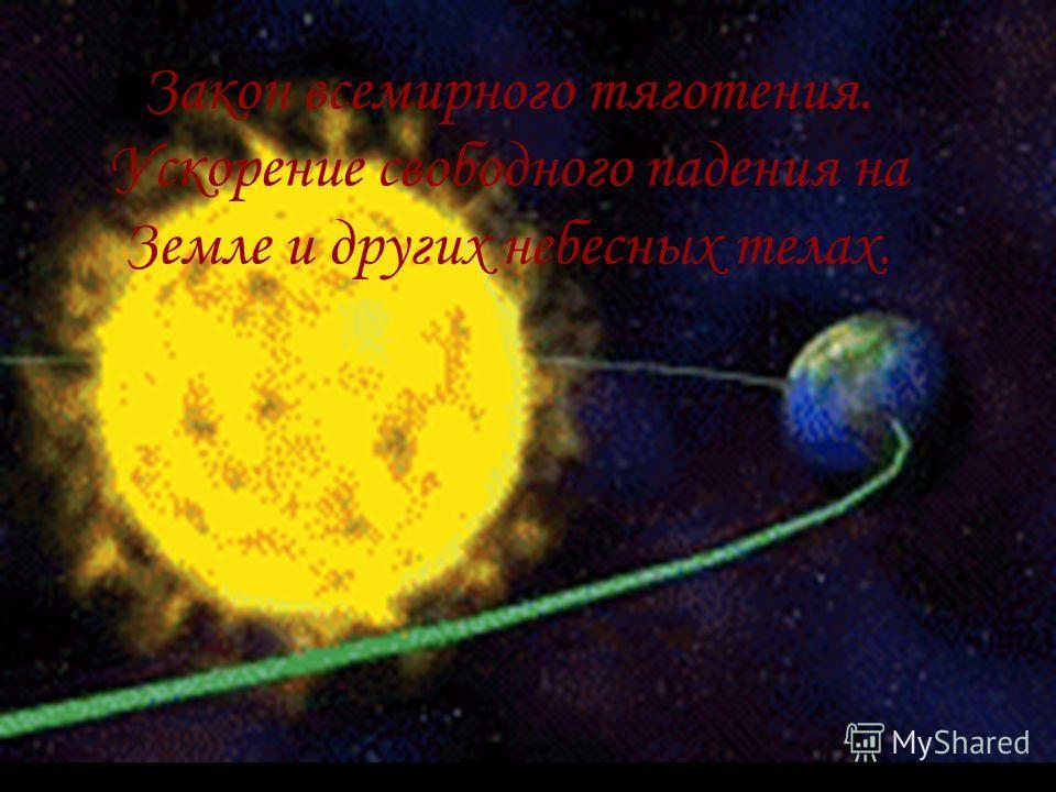 Закон всемирного тяготения. Ускорение свободного падения на Земле и других небесных телах.