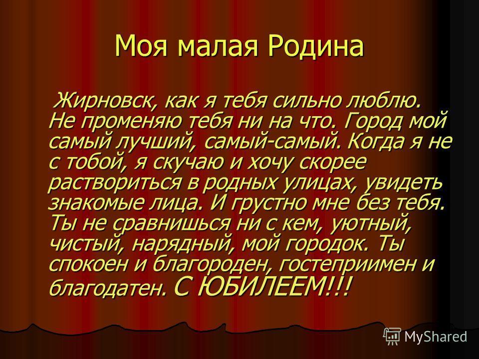 Моя малая Родина Жирновск, как я тебя сильно люблю. Не променяю тебя ни на что. Город мой самый лучший, самый-самый. Когда я не с тобой, я скучаю и хочу скорее раствориться в родных улицах, увидеть знакомые лица. И грустно мне без тебя. Ты не сравниш