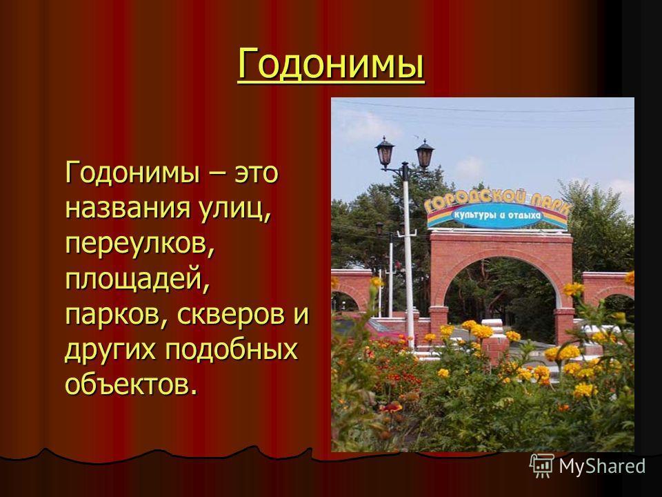 Годонимы Годонимы – это названия улиц, переулков, площадей, парков, скверов и других подобных объектов.