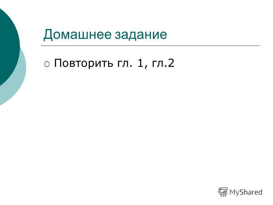 Домашнее задание Повторить гл. 1, гл.2