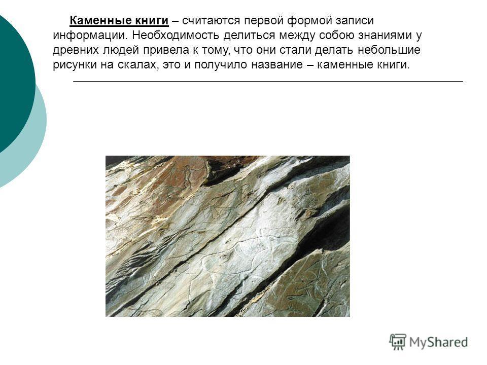 Каменные книги – считаются первой формой записи информации. Необходимость делиться между собою знаниями у древних людей привела к тому, что они стали делать небольшие рисунки на скалах, это и получило название – каменные книги.