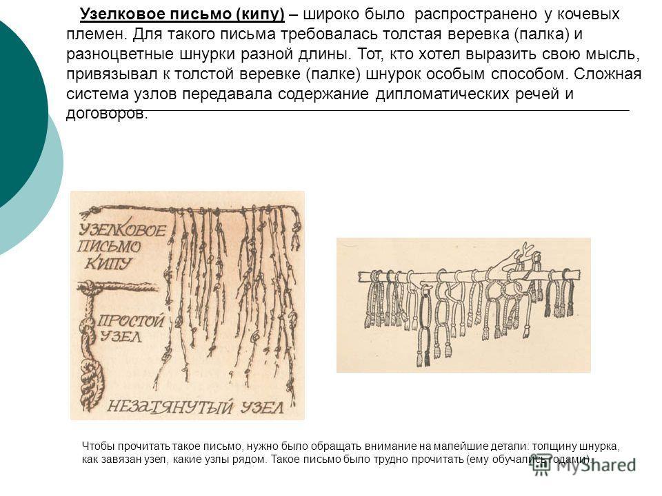 Узелковое письмо (кипу) – широко было распространено у кочевых племен. Для такого письма требовалась толстая веревка (палка) и разноцветные шнурки разной длины. Тот, кто хотел выразить свою мысль, привязывал к толстой веревке (палке) шнурок особым сп