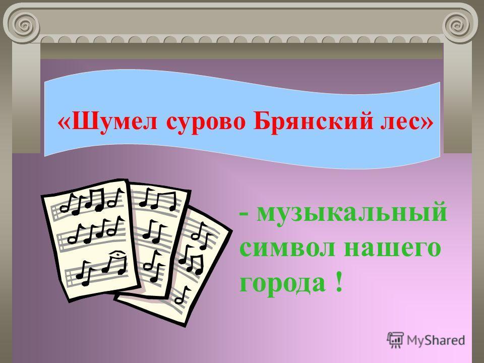 «Шумел сурово Брянский лес» - музыкальный символ нашего города !