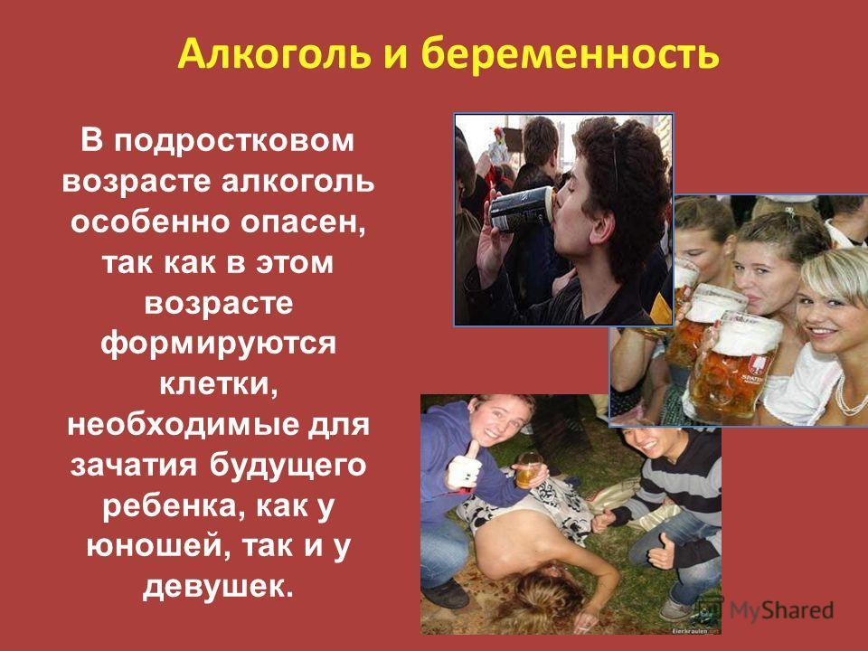 Алкоголь и беременность В подростковом возрасте алкоголь особенно опасен, так как в этом возрасте формируются клетки, необходимые для зачатия будущего ребенка, как у юношей, так и у девушек.