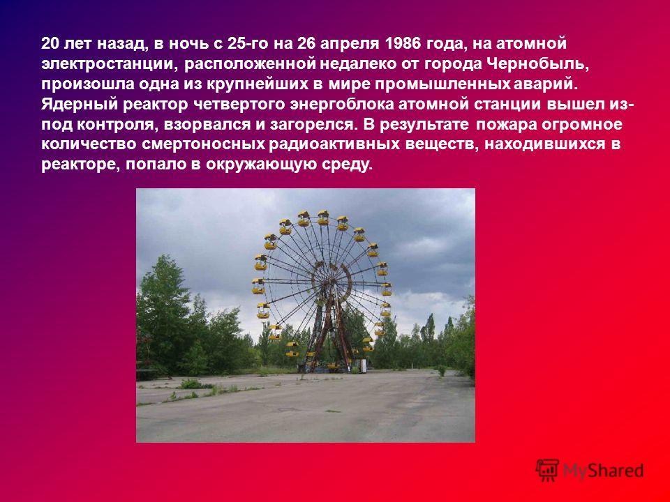 20 лет назад, в ночь с 25-го на 26 апреля 1986 года, на атомной электростанции, расположенной недалеко от города Чернобыль, произошла одна из крупнейших в мире промышленных аварий. Ядерный реактор четвертого энергоблока атомной станции вышел из- под