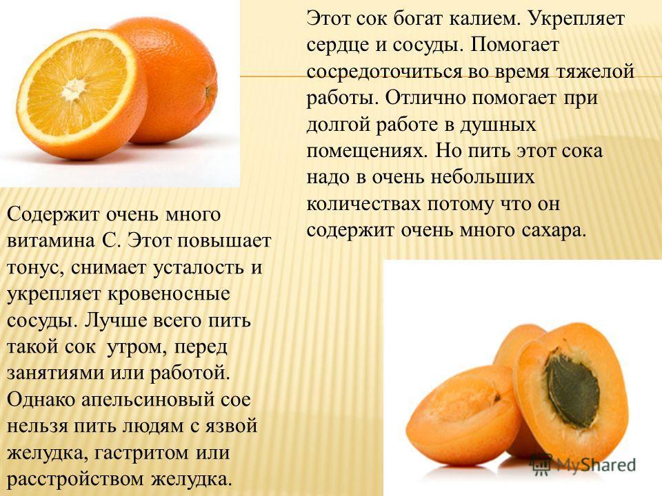 Содержит очень много витамина С. Этот повышает тонус, снимает усталость и укрепляет кровеносные сосуды. Лучше всего пить такой сок утром, перед занятиями или работой. Однако апельсиновый сое нельзя пить людям с язвой желудка, гастритом или расстройст