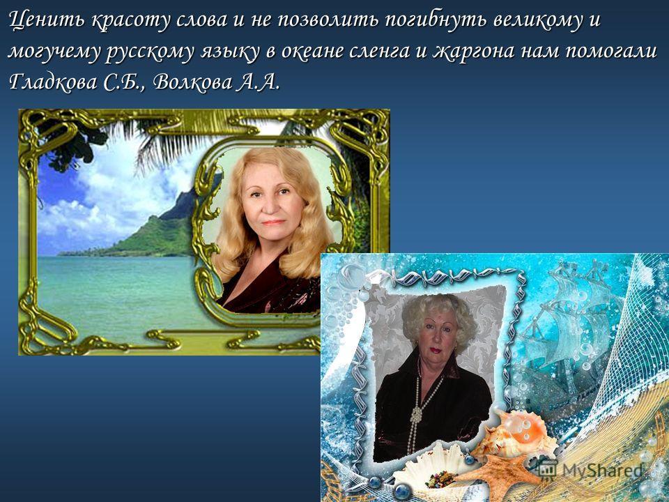 Ценить красоту слова и не позволить погибнуть великому и могучему русскому языку в океане сленга и жаргона нам помогали Гладкова С.Б., Волкова А.А.