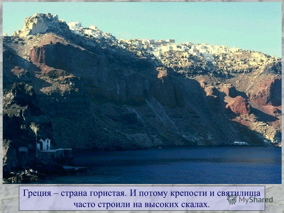 Греция – страна гористая. И потому крепости и святилища часто строили на высоких скалах.