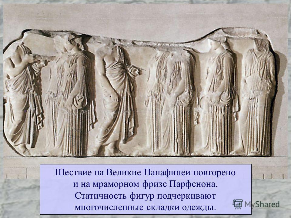 Шествие на Великие Панафинеи повторено и на мраморном фризе Парфенона. Статичность фигур подчеркивают многочисленные складки одежды.