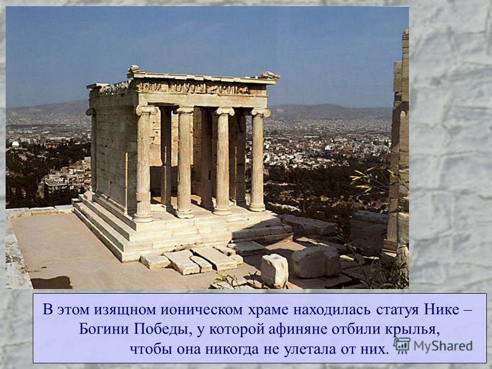 В этом изящном ионическом храме находилась статуя Нике – Богини Победы, у которой афиняне отбили крылья, чтобы она никогда не улетала от них.