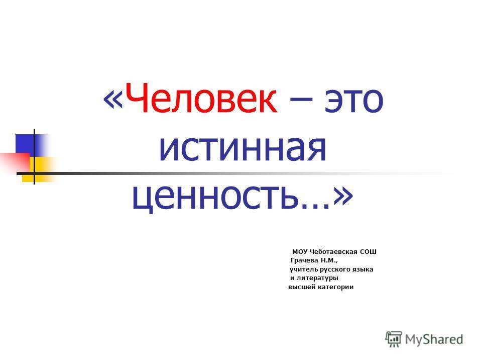 «Человек – это истинная ценность…» МОУ Чеботаевская СОШ Грачева Н.М., учитель русского языка и литературы высшей категории