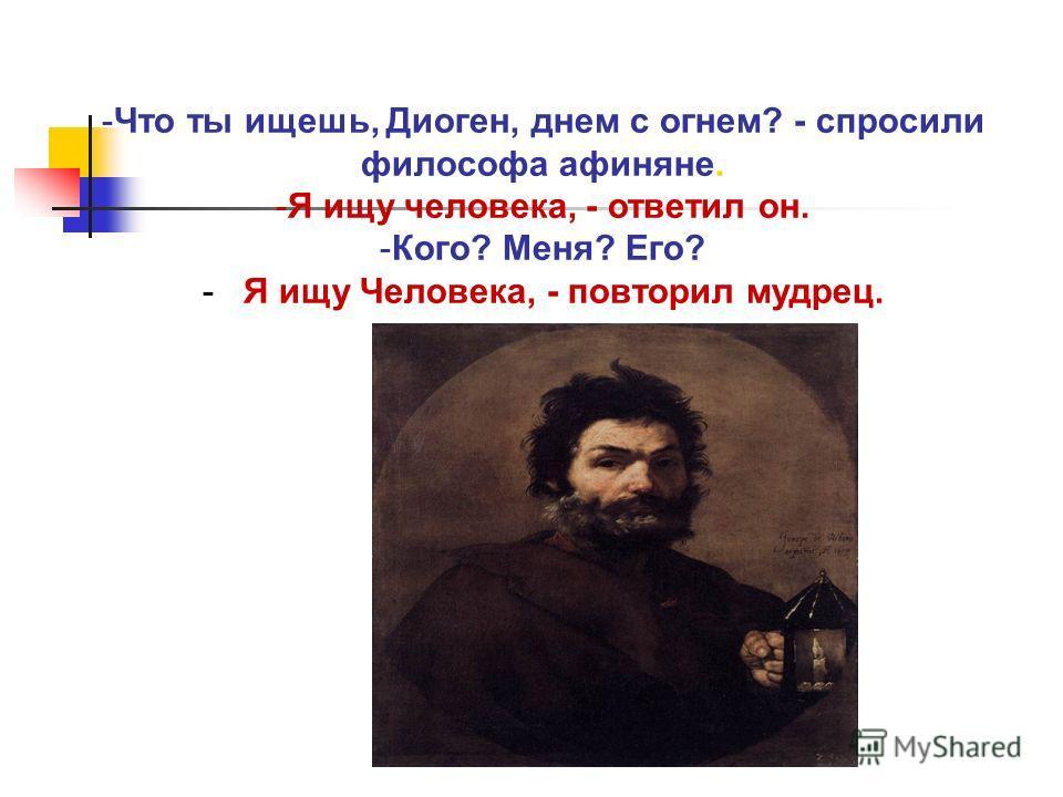 -Что ты ищешь, Диоген, днем с огнем? - спросили философа афиняне. -Я ищу человека, - ответил он. -Кого? Меня? Его? - Я ищу Человека, - повторил мудрец.