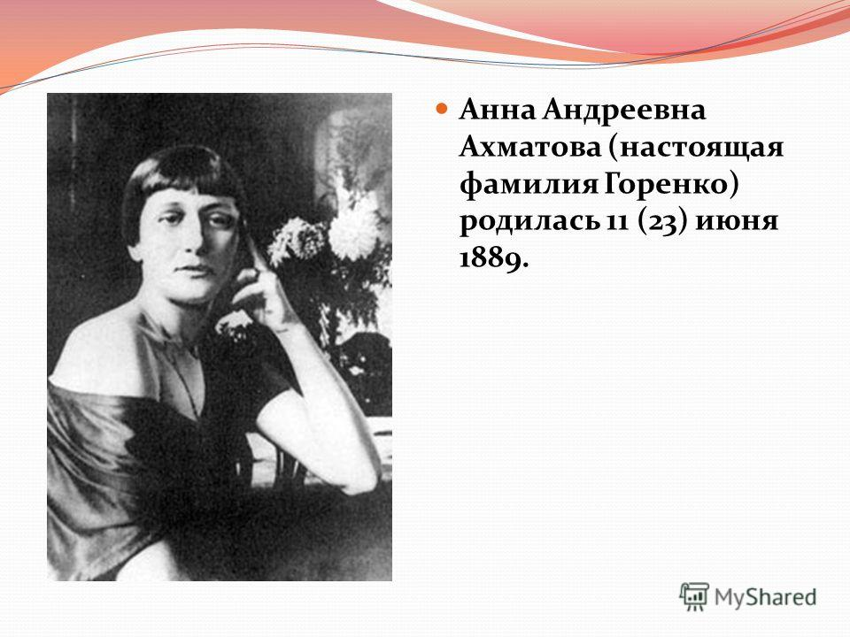 Анна Андреевна Ахматова (настоящая фамилия Горенко) родилась 11 (23) июня 1889.
