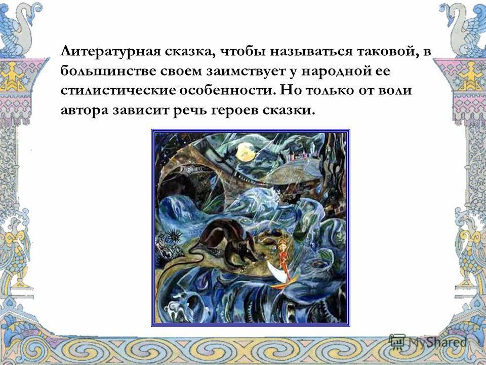 Литературная сказка, чтобы называться таковой, в большинстве своем заимствует у народной ее стилистические особенности. Но только от воли автора зависит речь героев сказки.