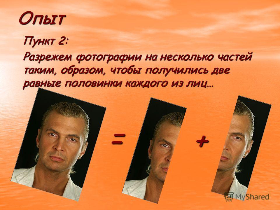 Пункт 2: Пункт 2: Разрежем фотографии на несколько частей таким, образом, чтобы получились две равные половинки каждого из лиц… Опыт = +