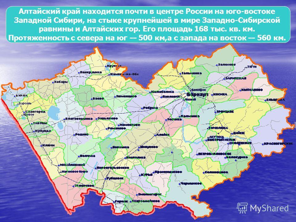 Алтайский край находится почти в центре России на юго-востоке Западной Сибири, на стыке крупнейшей в мире Западно-Сибирской равнины и Алтайских гор. Его площадь 168 тыс. кв. км. Протяженность с севера на юг 500 км,а с запада на восток 560 км.
