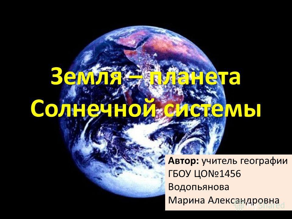 Земля – планета Солнечной системы Автор: учитель географии ГБОУ ЦО1456 Водопьянова Марина Александровна