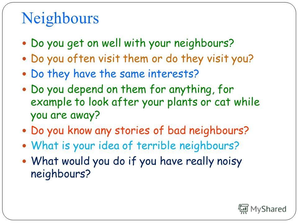 Neighbours Do you get on well with your neighbours? Do you often visit them or do they visit you? Do they have the same interests? Do you depend on them for anything, for example to look after your plants or cat while you are away? Do you know any st