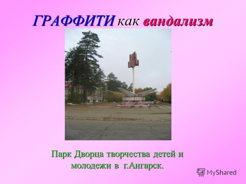ГРАФФИТИкак вандализм ГРАФФИТИ как вандализм Парк Дворца творчества детей и молодежи в г.Ангарск.