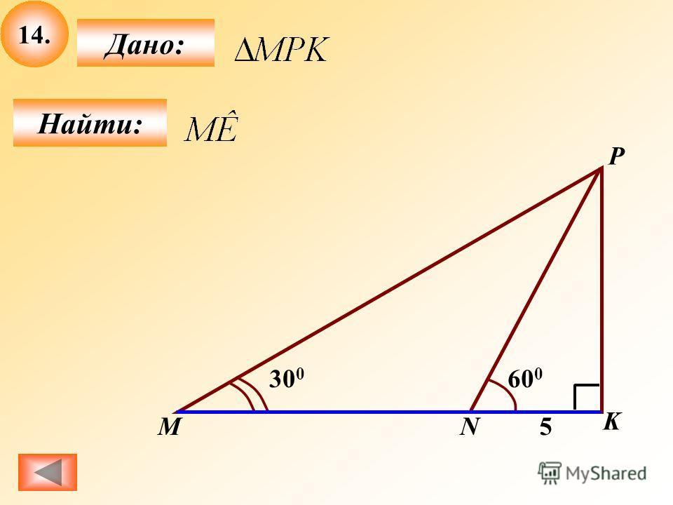 14. Найти: Дано: P M K 5 60 0 30 0 N