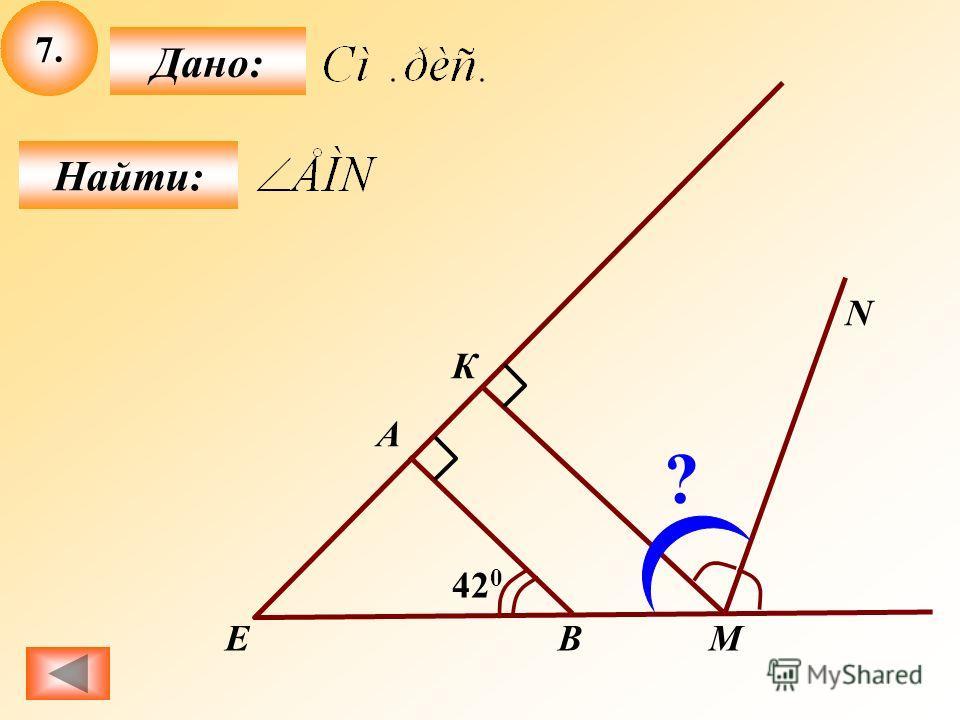 7.7. Найти: Дано: M A B N 42 0 Е К ?