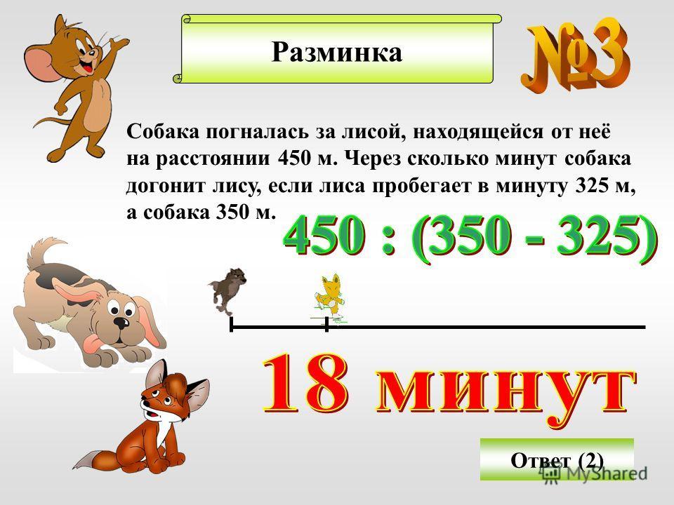 Решение задачРазминка Собака погналась за лисой, находящейся от неё на расстоянии 450 м. Через сколько минут собака догонит лису, если лиса пробегает в минуту 325 м, а собака 350 м. Ответ (2)