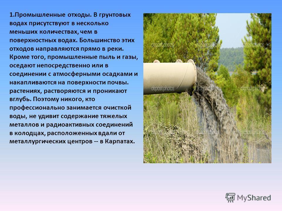 1.Промышленные отходы. В грунтовых водах присутствуют в несколько меньших количествах, чем в поверхностных водах. Большинство этих отходов направляются прямо в реки. Кроме того, промышленные пыль и газы, оседают непосредственно или в соединении с атм