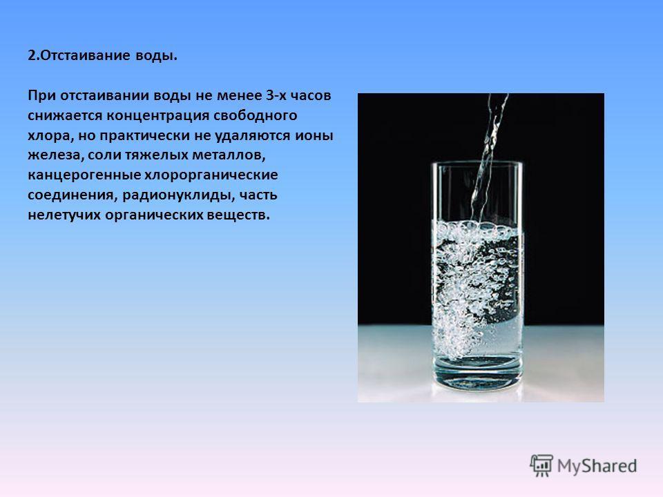 2.Отстаивание воды. При отстаивании воды не менее 3-х часов снижается концентрация свободного хлора, но практически не удаляются ионы железа, соли тяжелых металлов, канцерогенные хлорорганические соединения, радионуклиды, часть нелетучих органических