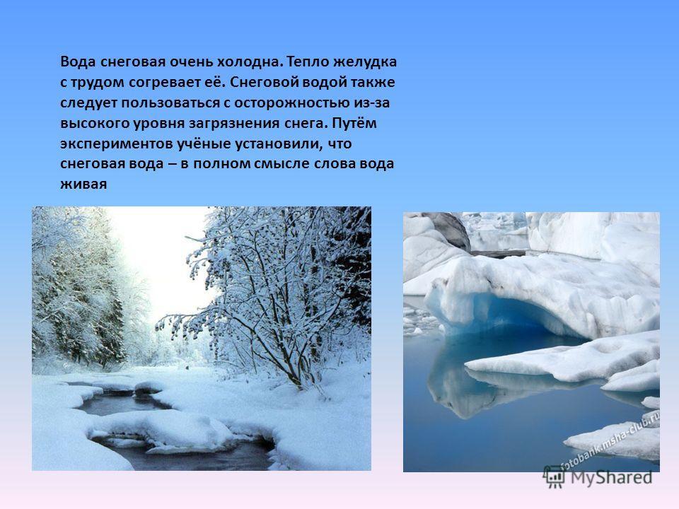 Вода снеговая очень холодна. Тепло желудка с трудом согревает её. Снеговой водой также следует пользоваться с осторожностью из-за высокого уровня загрязнения снега. Путём экспериментов учёные установили, что снеговая вода – в полном смысле слова вода