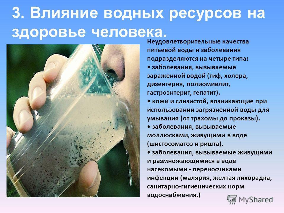 3. Влияние водных ресурсов на здоровье человека. Неудовлетворительные качества питьевой воды и заболевания подразделяются на четыре типа: заболевания, вызываемые зараженной водой (тиф, холера, дизентерия, полиомиелит, гастроэнтерит, гепатит). кожи и