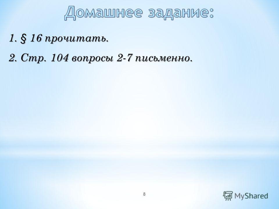 8 1. § 16 прочитать. 2. Стр. 104 вопросы 2-7 письменно.