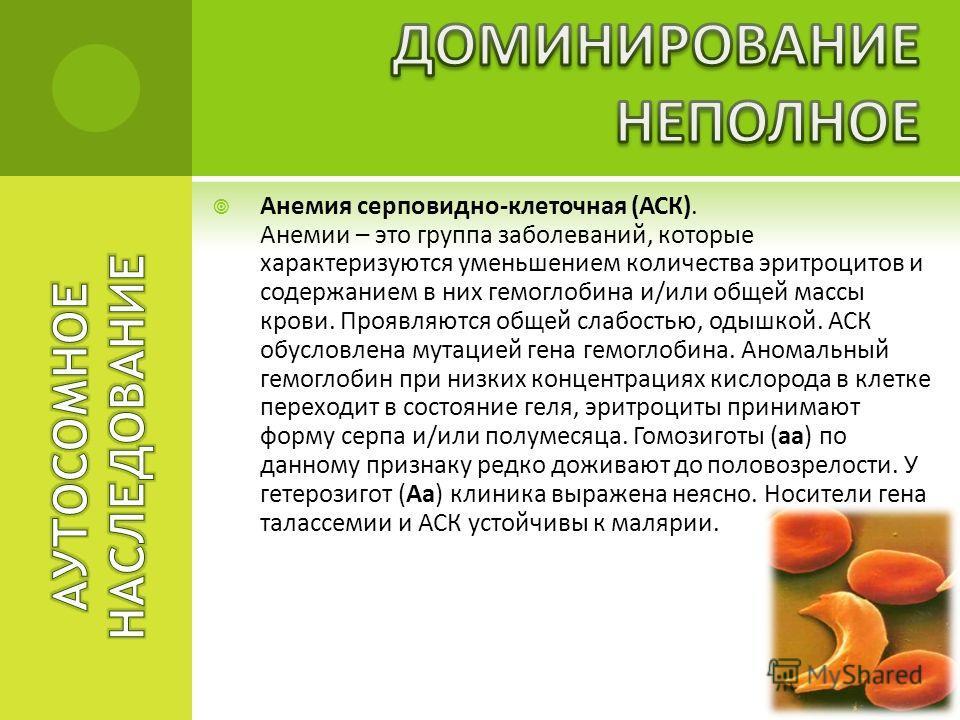 Анемия серповидно-клеточная (АСК). Анемии – это группа заболеваний, которые характеризуются уменьшением количества эритроцитов и содержанием в них гемоглобина и/или общей массы крови. Проявляются общей слабостью, одышкой. АСК обусловлена мутацией ген
